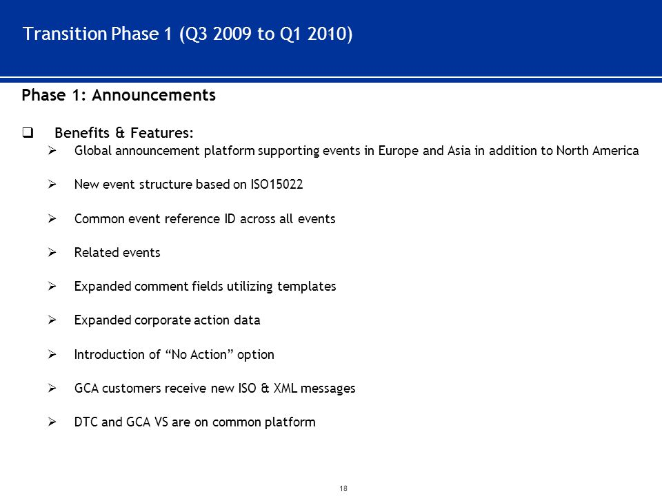 ` 18 Transition Phase 1 (Q3 2009 to Q1 2010) Phase 1: Announcements  Benefits & Features:  Global announcement platform supporting events in Europe and Asia in addition to North America  New event structure based on ISO15022  Common event reference ID across all events  Related events  Expanded comment fields utilizing templates  Expanded corporate action data  Introduction of No Action option  GCA customers receive new ISO & XML messages  DTC and GCA VS are on common platform