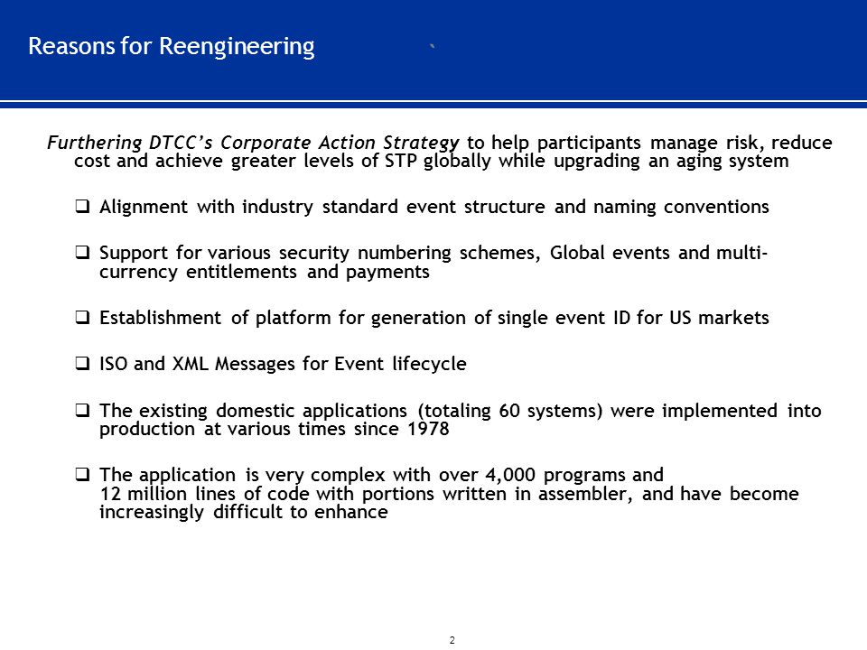 ` 2 Reasons for Reengineering Furthering DTCC's Corporate Action Strategy to help participants manage risk, reduce cost and achieve greater levels of STP globally while upgrading an aging system  Alignment with industry standard event structure and naming conventions  Support for various security numbering schemes, Global events and multi- currency entitlements and payments  Establishment of platform for generation of single event ID for US markets  ISO and XML Messages for Event lifecycle  The existing domestic applications (totaling 60 systems) were implemented into production at various times since 1978  The application is very complex with over 4,000 programs and 12 million lines of code with portions written in assembler, and have become increasingly difficult to enhance