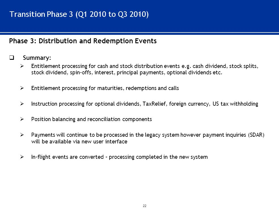 ` 22 Transition Phase 3 (Q1 2010 to Q3 2010) Phase 3: Distribution and Redemption Events  Summary:  Entitlement processing for cash and stock distribution events e.g.