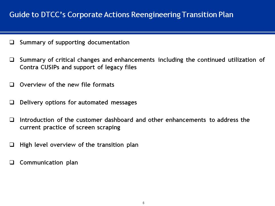 ` 6 Guide to DTCC's Corporate Actions Reengineering Transition Plan  Summary of supporting documentation  Summary of critical changes and enhancements including the continued utilization of Contra CUSIPs and support of legacy files  Overview of the new file formats  Delivery options for automated messages  Introduction of the customer dashboard and other enhancements to address the current practice of screen scraping  High level overview of the transition plan  Communication plan