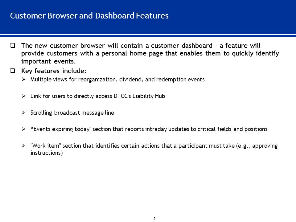 ` 9 Customer Browser and Dashboard Features  The new customer browser will contain a customer dashboard – a feature will provide customers with a personal home page that enables them to quickly identify important events.