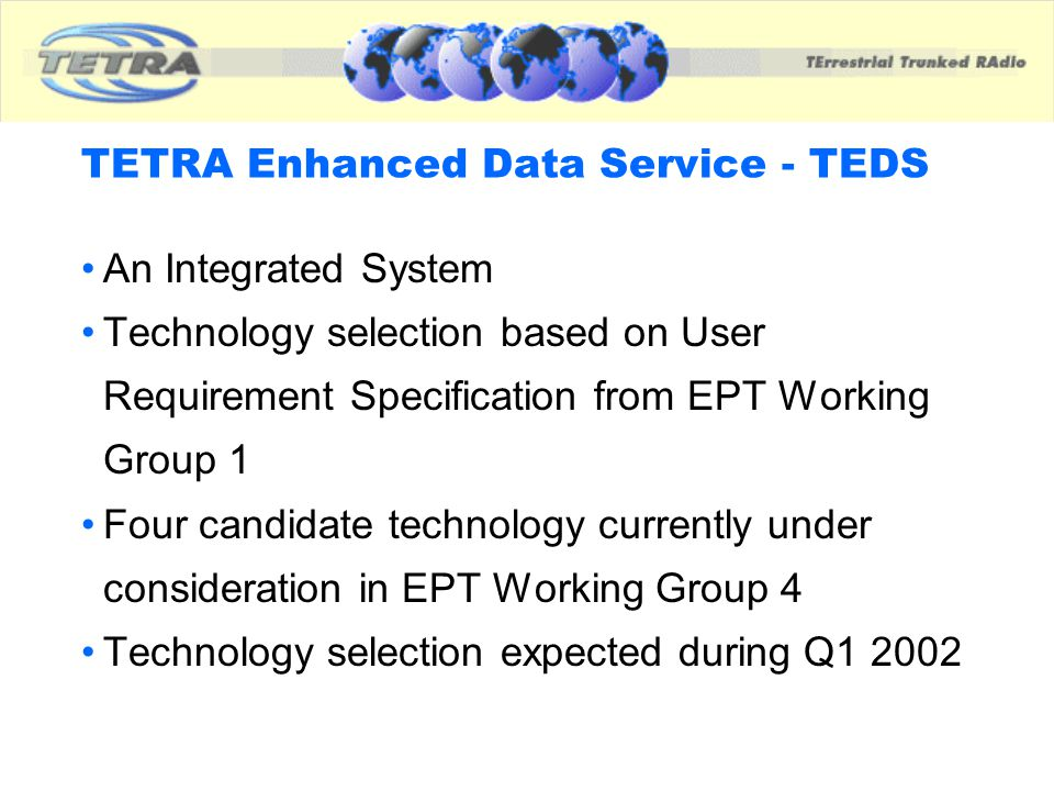 TETRA Enhanced Data Service - TEDS An Integrated System Technology selection based on User Requirement Specification from EPT Working Group 1 Four can