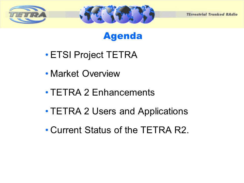 Agenda ETSI Project TETRA Market Overview TETRA 2 Enhancements TETRA 2 Users and Applications Current Status of the TETRA R2.