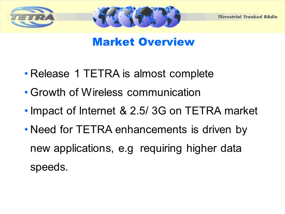 Market Overview Release 1 TETRA is almost complete Growth of Wireless communication Impact of Internet & 2.5/ 3G on TETRA market Need for TETRA enhanc