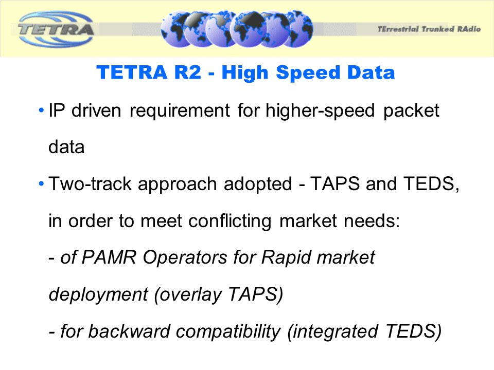 TETRA Advanced Packet Service - TAPS An Overlay System Needs New Infrastructure & Terminals Data rates up to 384 kbps 200 kHz Channel Raster Based on Adaptation of GPRS and Classic EDGE Technologies Standard Publication expected in early 2002.