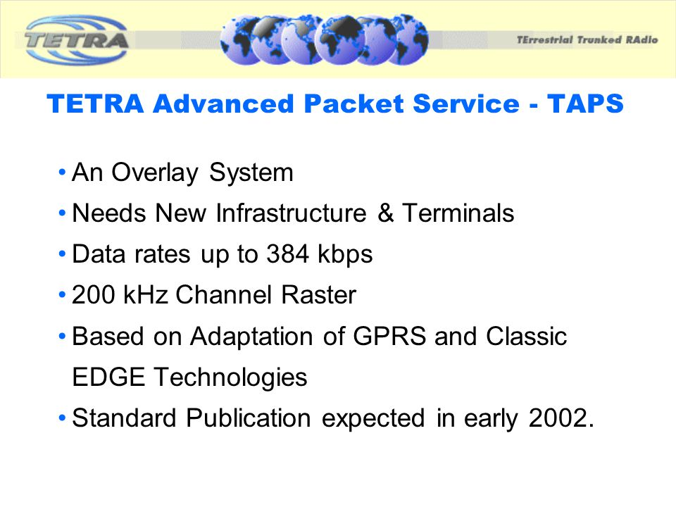 TETRA Advanced Packet Service - TAPS An Overlay System Needs New Infrastructure & Terminals Data rates up to 384 kbps 200 kHz Channel Raster Based on