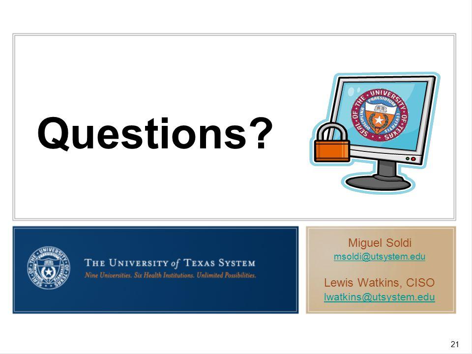 Questions Miguel Soldi msoldi@utsystem.edu Lewis Watkins, CISO lwatkins@utsystem.edu 21