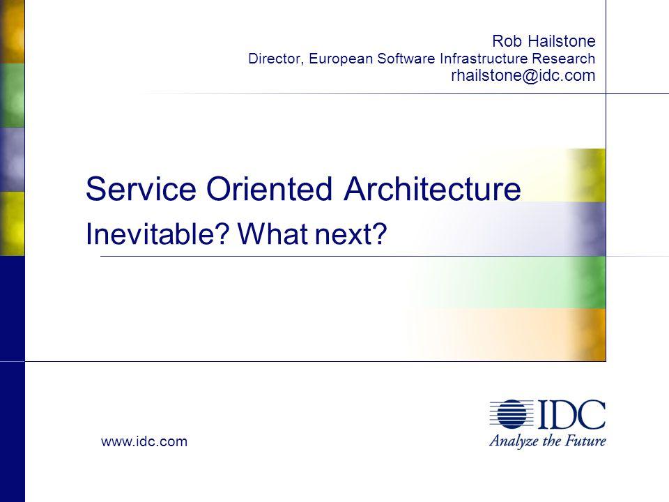 www.idc.com Service Oriented Architecture Inevitable? What next? Rob Hailstone Director, European Software Infrastructure Research rhailstone@idc.com