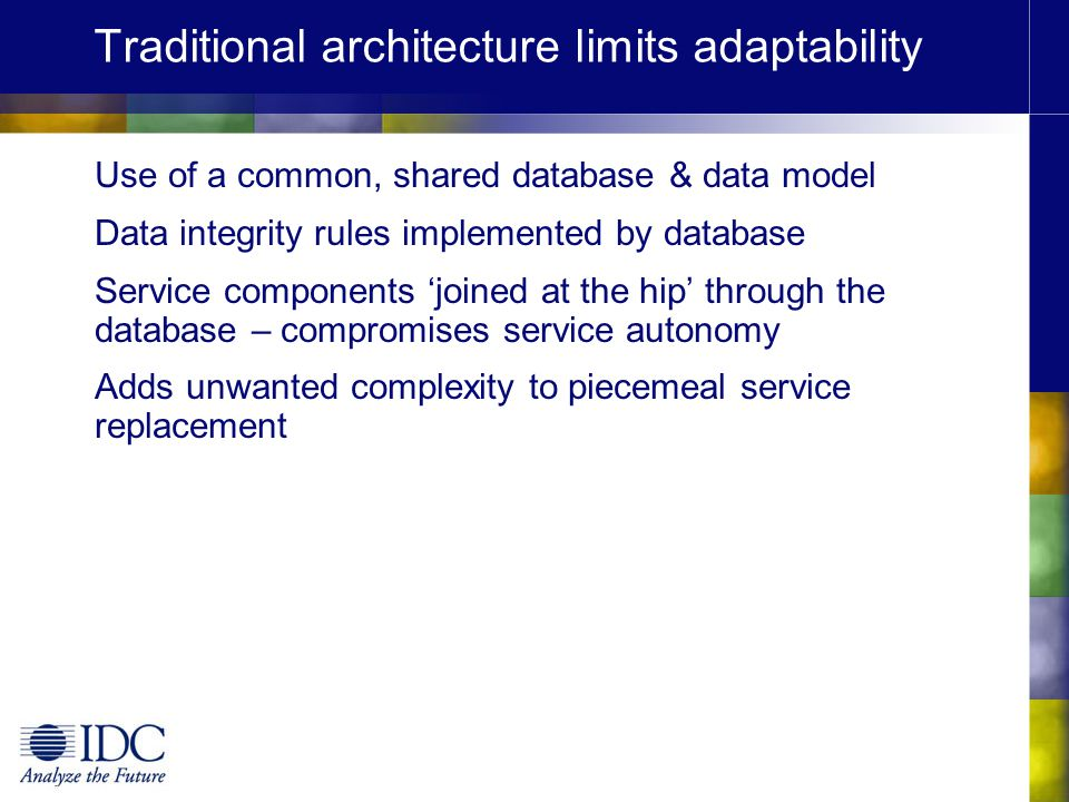 Traditional architecture limits adaptability Use of a common, shared database & data model Data integrity rules implemented by database Service compon