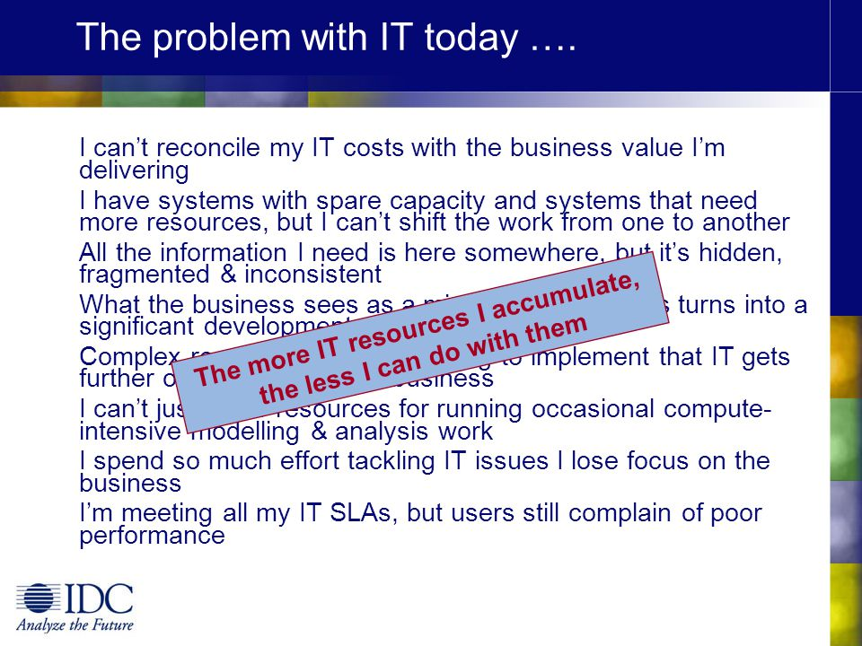 The problem with IT today …. I can't reconcile my IT costs with the business value I'm delivering I have systems with spare capacity and systems that