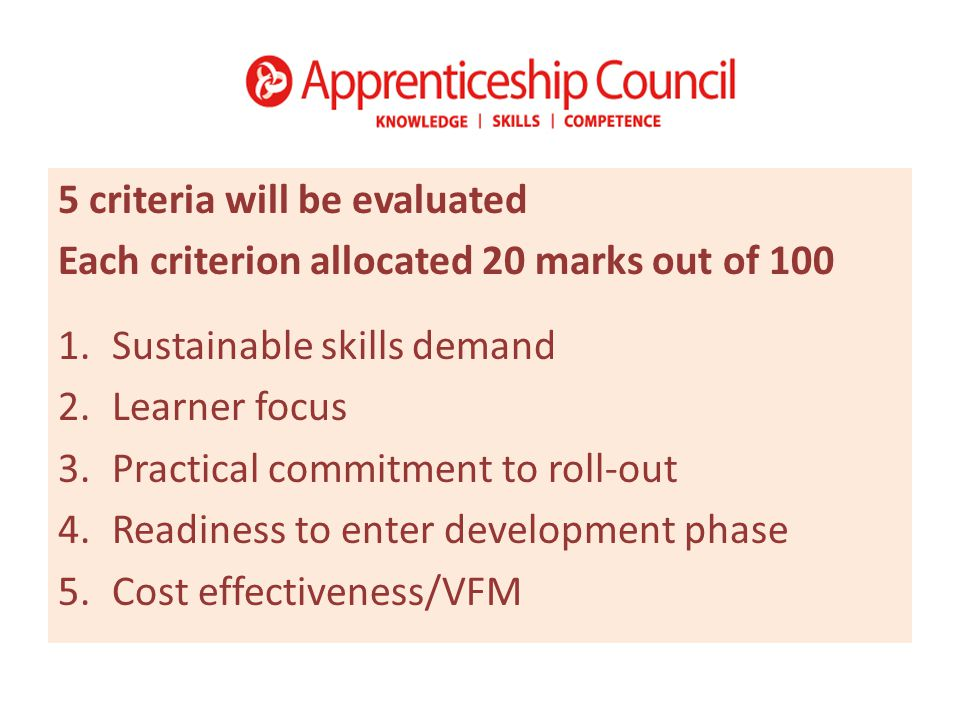 5 criteria will be evaluated Each criterion allocated 20 marks out of 100 1.Sustainable skills demand 2.Learner focus 3.Practical commitment to roll-out 4.Readiness to enter development phase 5.Cost effectiveness/VFM