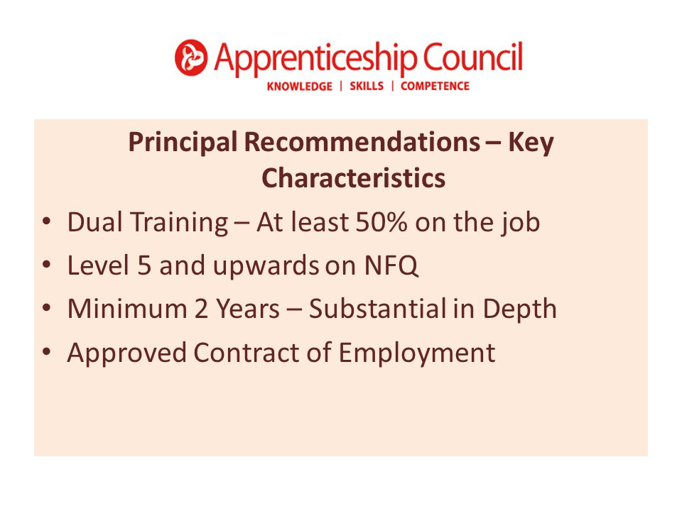 Principal Recommendations – Key Characteristics Dual Training – At least 50% on the job Level 5 and upwards on NFQ Minimum 2 Years – Substantial in Depth Approved Contract of Employment