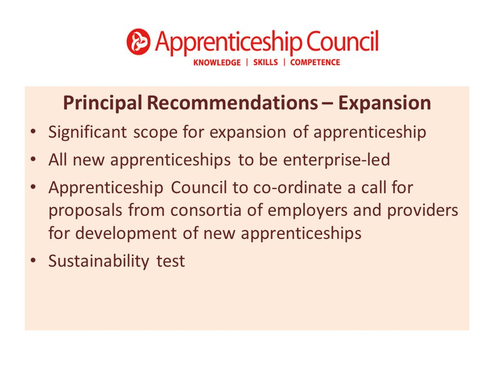 Principal Recommendations – Expansion Significant scope for expansion of apprenticeship All new apprenticeships to be enterprise-led Apprenticeship Council to co-ordinate a call for proposals from consortia of employers and providers for development of new apprenticeships Sustainability test