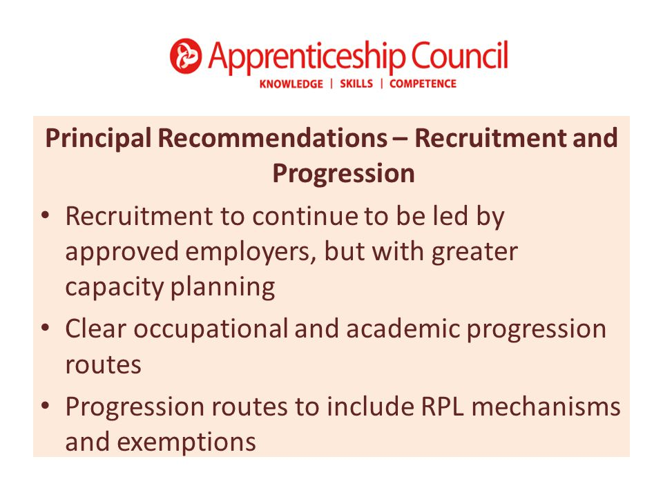 Principal Recommendations – Recruitment and Progression Recruitment to continue to be led by approved employers, but with greater capacity planning Clear occupational and academic progression routes Progression routes to include RPL mechanisms and exemptions