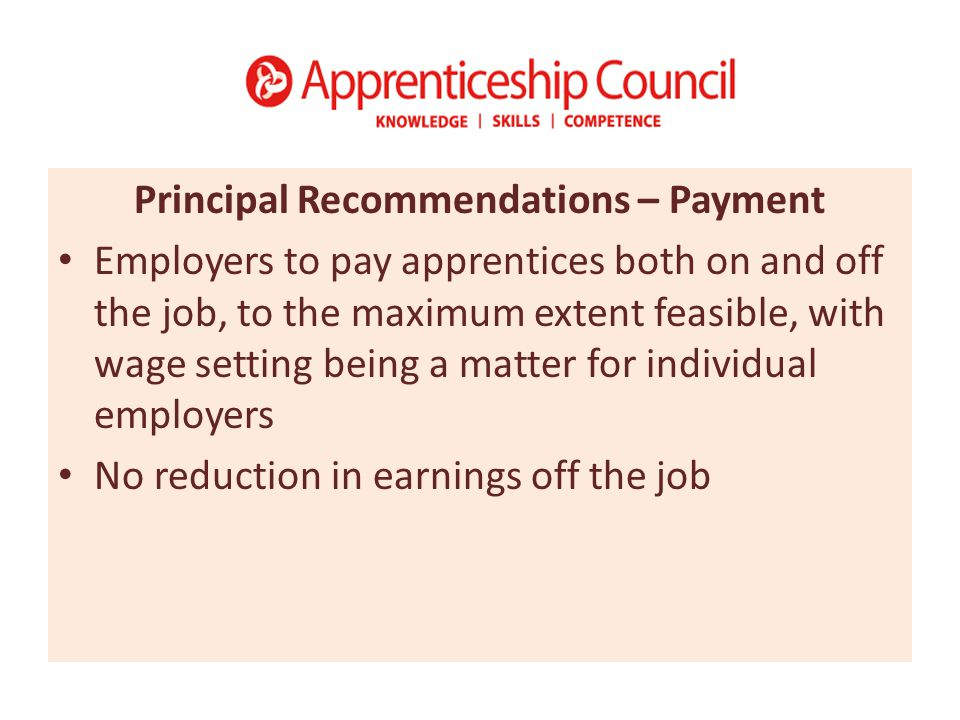 Principal Recommendations – Payment Employers to pay apprentices both on and off the job, to the maximum extent feasible, with wage setting being a matter for individual employers No reduction in earnings off the job