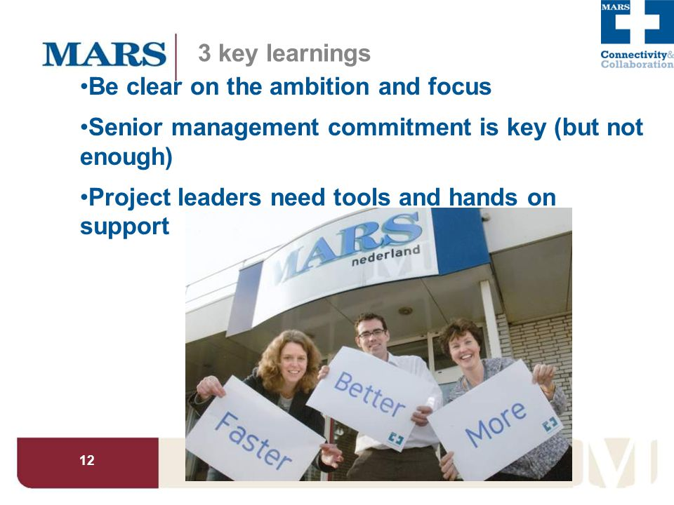 12 3 key learnings Be clear on the ambition and focus Senior management commitment is key (but not enough) Project leaders need tools and hands on support