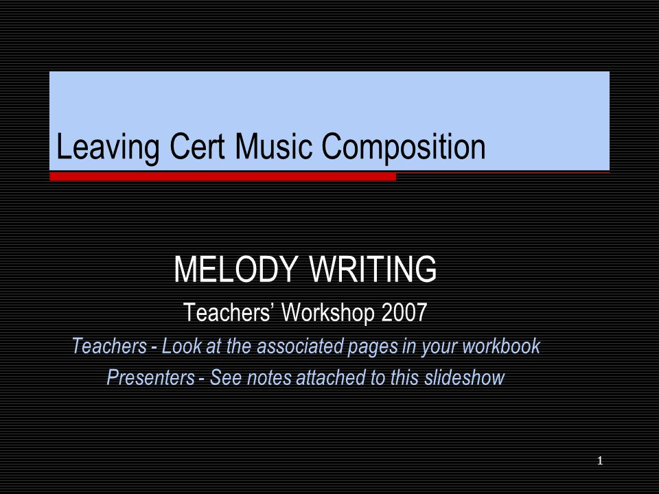 1 Leaving Cert Music Composition MELODY WRITING Teachers' Workshop 2007 Teachers - Look at the associated pages in your workbook Presenters - See notes attached to this slideshow