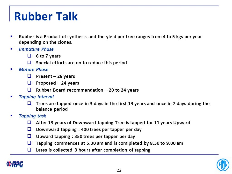 Rubber Talk  Rubber is a Product of synthesis and the yield per tree ranges from 4 to 5 kgs per year depending on the clones.  Immature Phase  6 to