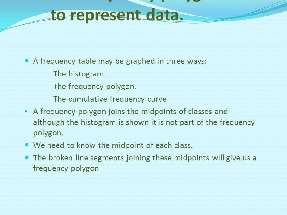 Use frequency polygons to represent data. A frequency table may be graphed in three ways: The histogram The frequency polygon. The cumulative frequenc