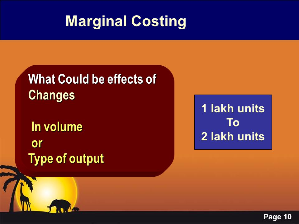 Page 10 Marginal Costing What Could be effects of Changes In volume In volume or or Type of output 1 lakh units To 2 lakh units