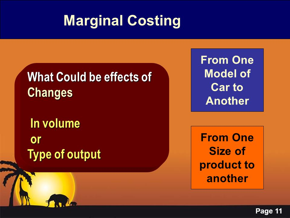 Page 11 Marginal Costing What Could be effects of Changes In volume In volume or or Type of output From One Model of Car to Another From One Size of p