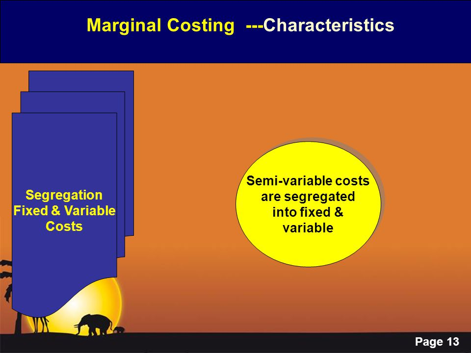 Page 13 Marginal Costing ---Characteristics Segregation Fixed & Variable Costs Semi-variable costs are segregated into fixed & variable Semi-variable