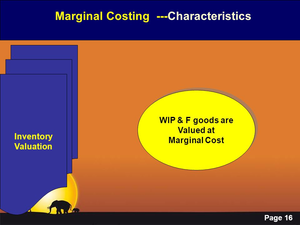 Page 16 Marginal Costing ---Characteristics Inventory Valuation WIP & F goods are Valued at Marginal Cost WIP & F goods are Valued at Marginal Cost