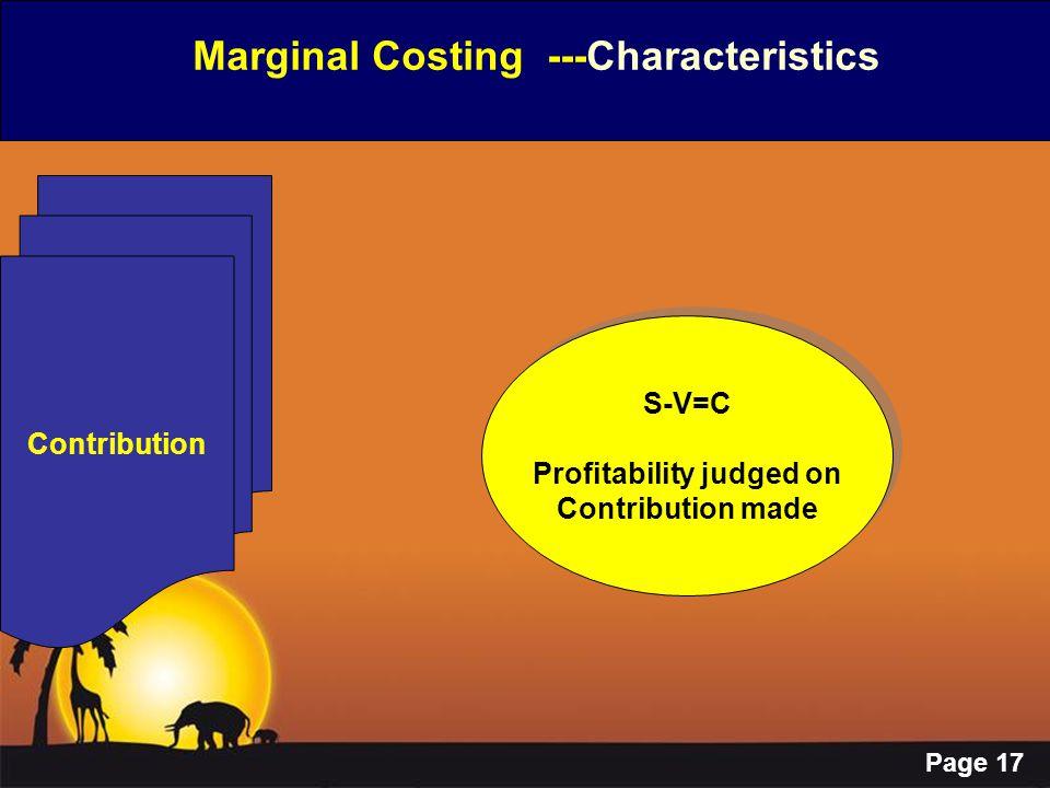 Page 17 Marginal Costing ---Characteristics Contribution S-V=C Profitability judged on Contribution made S-V=C Profitability judged on Contribution ma