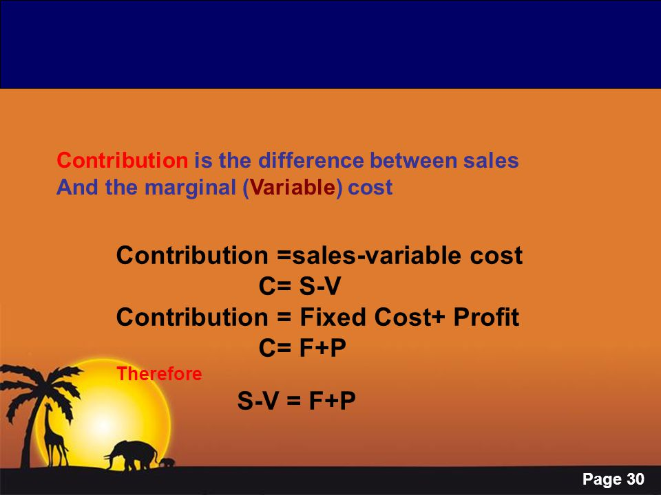 Page 30 Contribution is the difference between sales And the marginal (Variable) cost Contribution =sales-variable cost C= S-V Contribution = Fixed Co