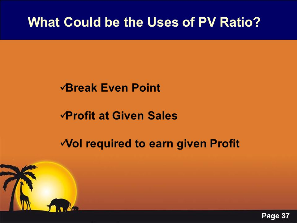 Page 37 What Could be the Uses of PV Ratio? Break Even Point Profit at Given Sales Vol required to earn given Profit