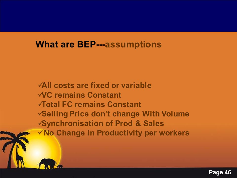Page 46 What are BEP---assumptions All costs are fixed or variable VC remains Constant Total FC remains Constant Selling Price don't change With Volum