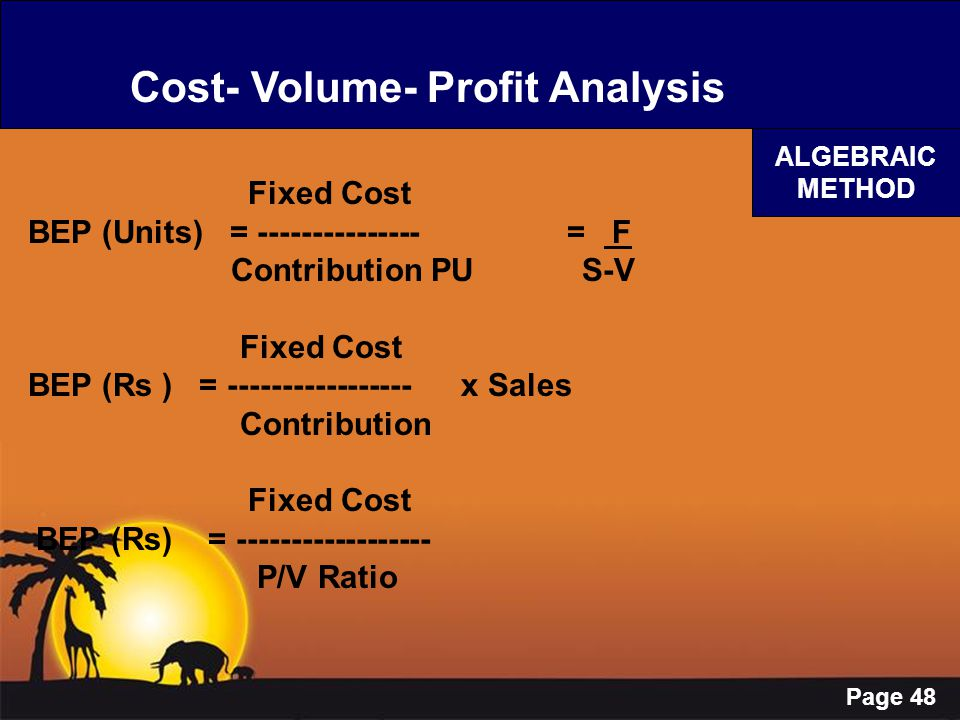 Page 48 Cost- Volume- Profit Analysis ALGEBRAIC METHOD Fixed Cost BEP (Units) = --------------- = F Contribution PU S-V Fixed Cost BEP (Rs ) = -------