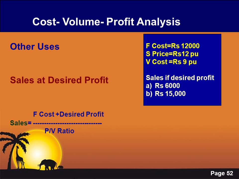 Page 52 Cost- Volume- Profit Analysis Other Uses Sales at Desired Profit F Cost +Desired Profit Sales= ------------------------------- P/V Ratio F Cos