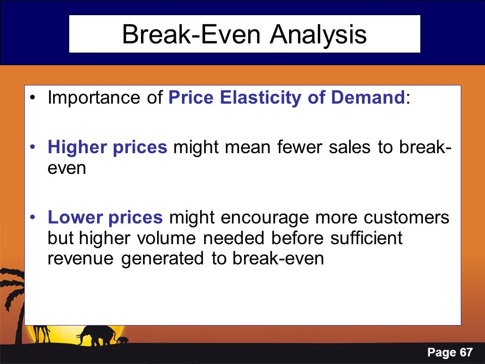 Page 67 Break-Even Analysis Importance of Price Elasticity of Demand: Higher prices might mean fewer sales to break- even Lower prices might encourage
