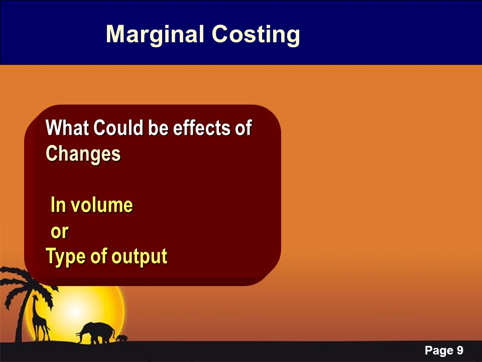 Page 9 Marginal Costing What Could be effects of Changes In volume In volume or or Type of output