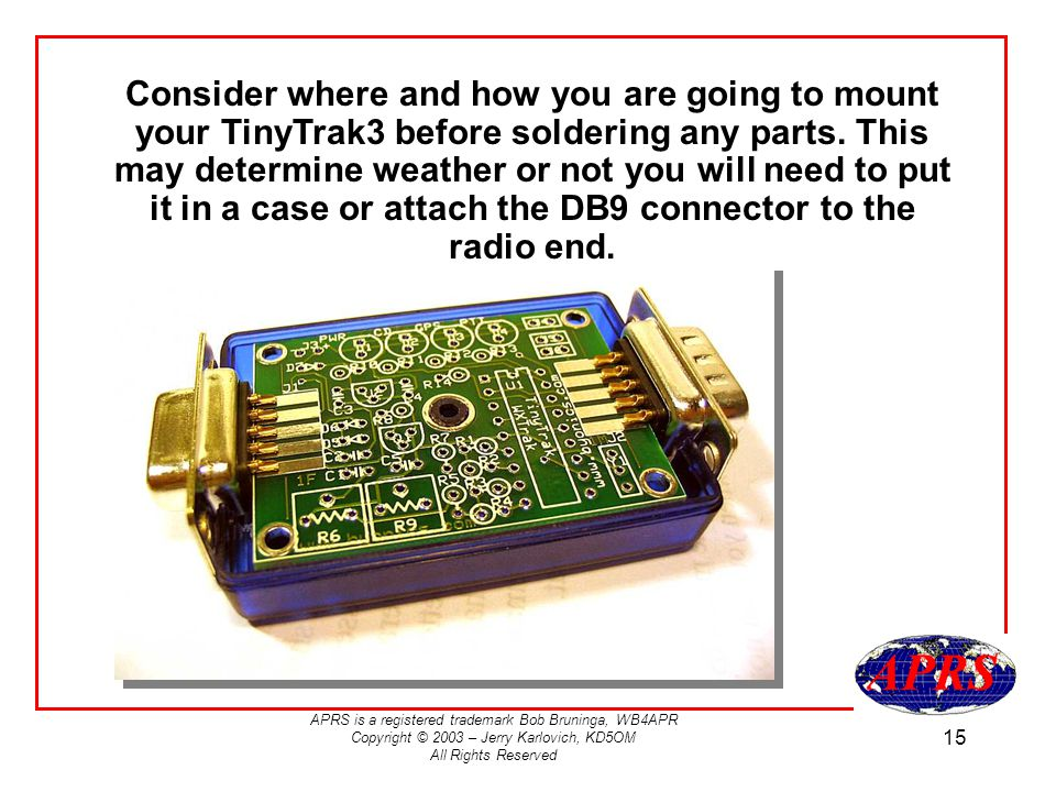 APRS is a registered trademark Bob Bruninga, WB4APR Copyright © 2003 – Jerry Karlovich, KD5OM All Rights Reserved 15 Consider where and how you are going to mount your TinyTrak3 before soldering any parts.