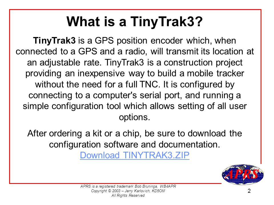 APRS is a registered trademark Bob Bruninga, WB4APR Copyright © 2003 – Jerry Karlovich, KD5OM All Rights Reserved 2 What is a TinyTrak3? TinyTrak3 is
