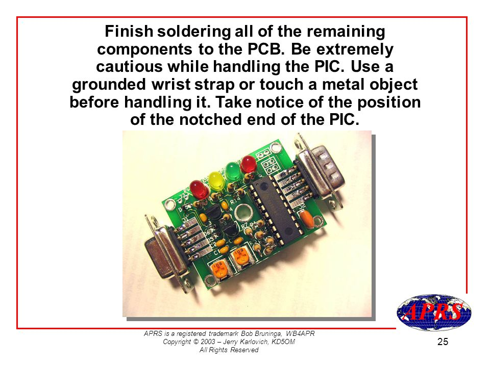 APRS is a registered trademark Bob Bruninga, WB4APR Copyright © 2003 – Jerry Karlovich, KD5OM All Rights Reserved 25 Finish soldering all of the remaining components to the PCB.