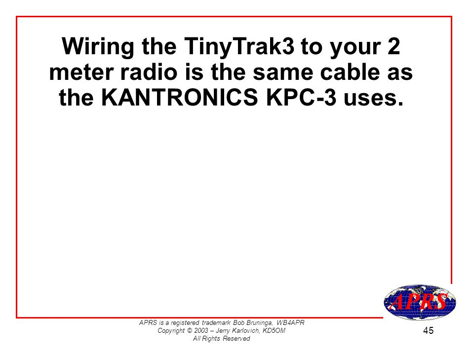 APRS is a registered trademark Bob Bruninga, WB4APR Copyright © 2003 – Jerry Karlovich, KD5OM All Rights Reserved 45 Wiring the TinyTrak3 to your 2 meter radio is the same cable as the KANTRONICS KPC-3 uses.
