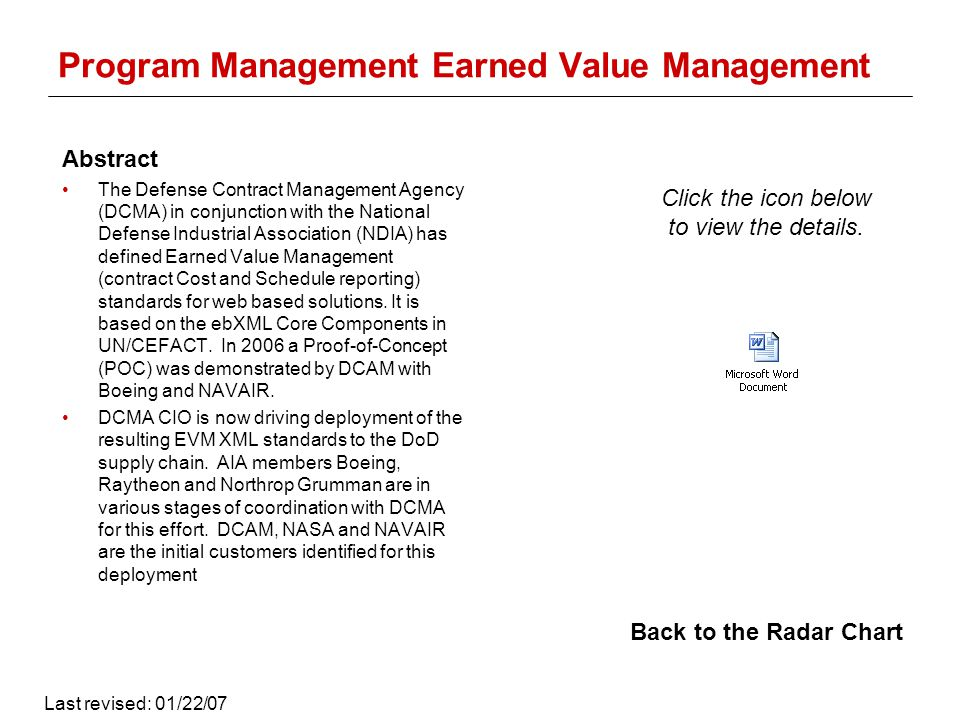 Program Management Earned Value Management Abstract The Defense Contract Management Agency (DCMA) in conjunction with the National Defense Industrial Association (NDIA) has defined Earned Value Management (contract Cost and Schedule reporting) standards for web based solutions.