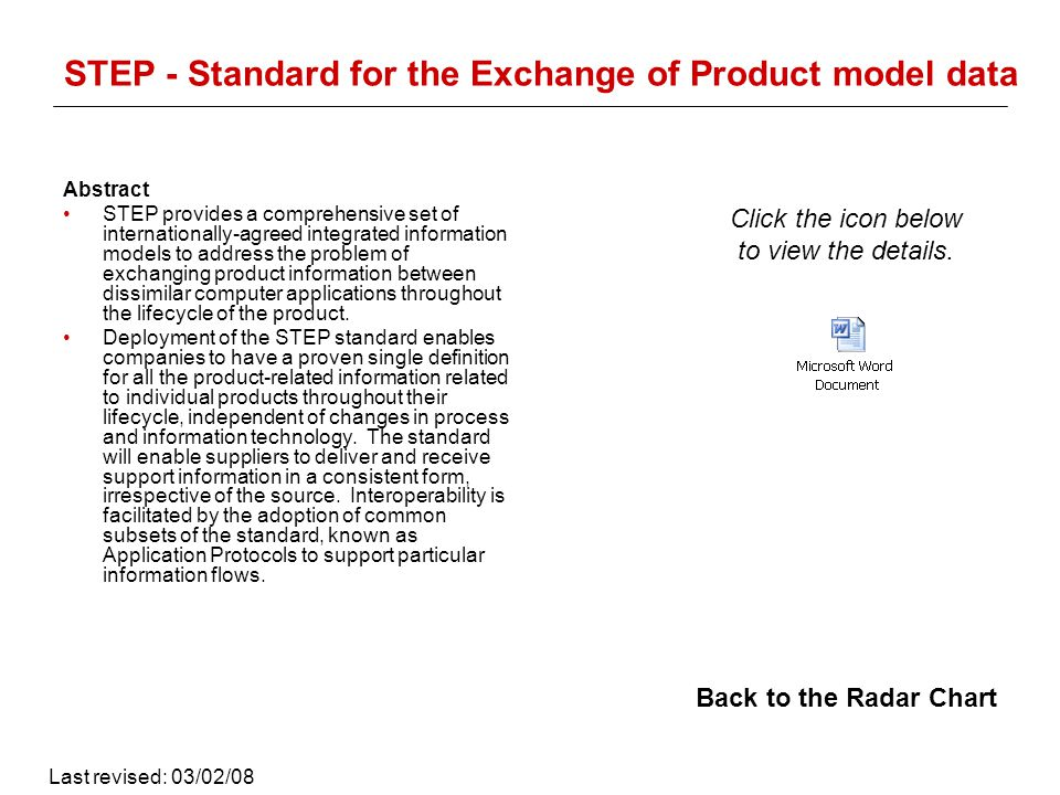 STEP - Standard for the Exchange of Product model data Abstract STEP provides a comprehensive set of internationally-agreed integrated information models to address the problem of exchanging product information between dissimilar computer applications throughout the lifecycle of the product.
