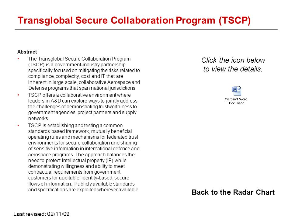 Transglobal Secure Collaboration Program (TSCP) Abstract The Transglobal Secure Collaboration Program (TSCP) is a government-industry partnership specifically focused on mitigating the risks related to compliance, complexity, cost and IT that are inherent in large-scale, collaborative Aerospace and Defense programs that span national jurisdictions.