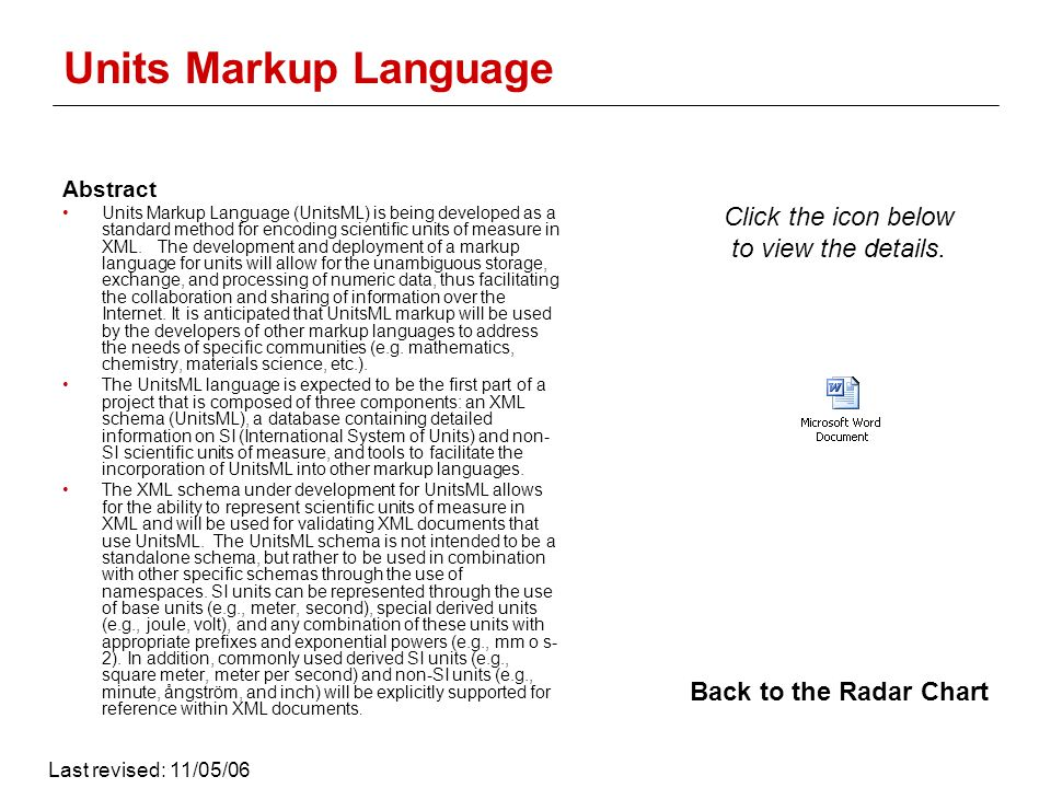 Units Markup Language Abstract Units Markup Language (UnitsML) is being developed as a standard method for encoding scientific units of measure in XML.