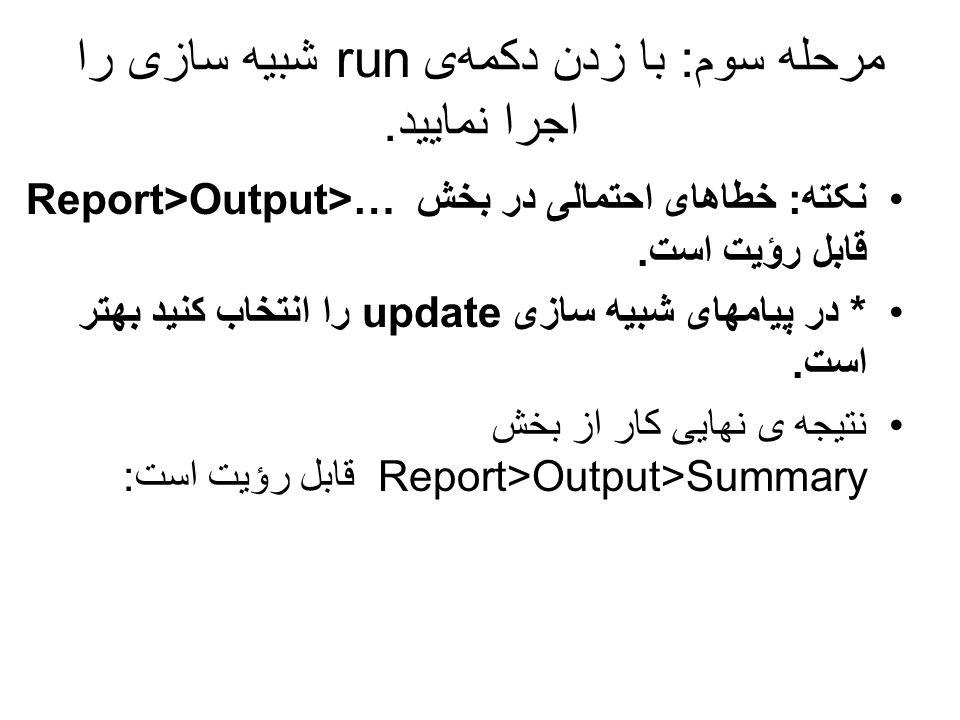 مرحله سوم: با زدن دکمهی run شبیه سازی را اجرا نمایید. نکته: خطاهای احتمالی در بخش Report>Output>… قابل رؤیت است. * در پیامهای شبیه سازی update را انت