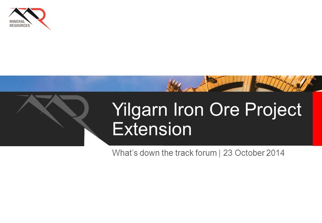 Yilgarn Iron Ore Project Extension What's down the track forum | 23 October 2014