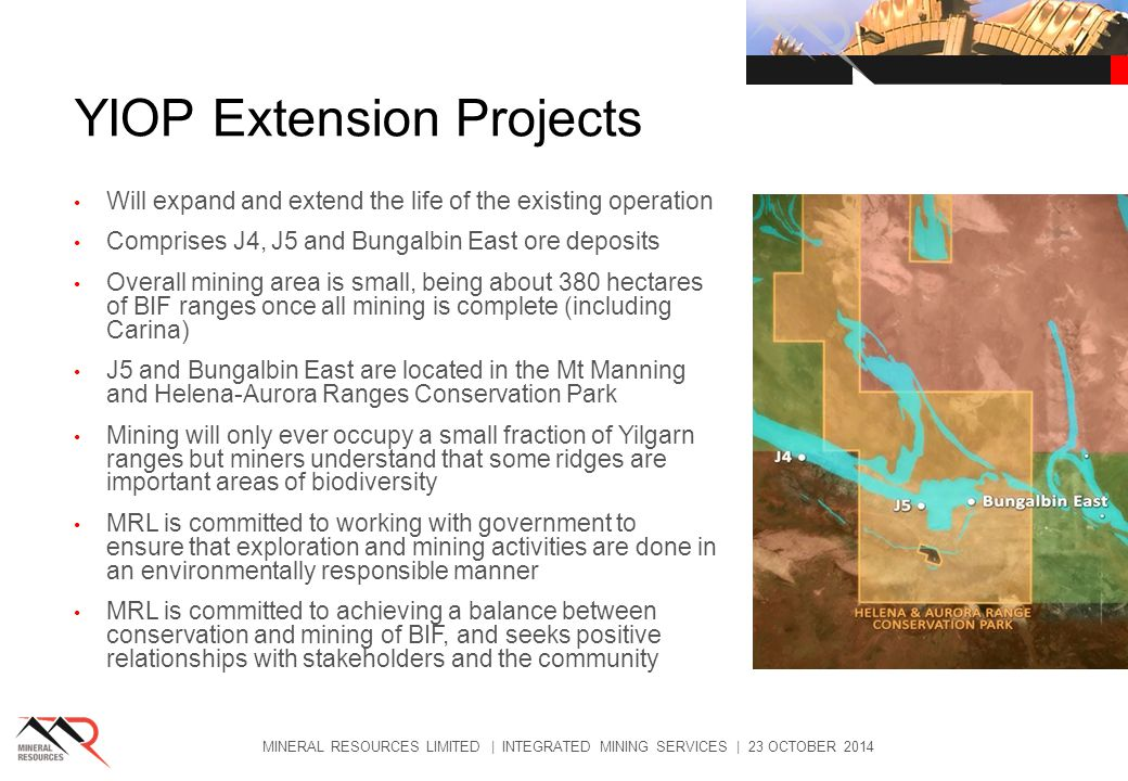 YIOP Extension Projects Will expand and extend the life of the existing operation Comprises J4, J5 and Bungalbin East ore deposits Overall mining area is small, being about 380 hectares of BIF ranges once all mining is complete (including Carina) J5 and Bungalbin East are located in the Mt Manning and Helena-Aurora Ranges Conservation Park Mining will only ever occupy a small fraction of Yilgarn ranges but miners understand that some ridges are important areas of biodiversity MRL is committed to working with government to ensure that exploration and mining activities are done in an environmentally responsible manner MRL is committed to achieving a balance between conservation and mining of BIF, and seeks positive relationships with stakeholders and the community MINERAL RESOURCES LIMITED | INTEGRATED MINING SERVICES | 23 OCTOBER 2014