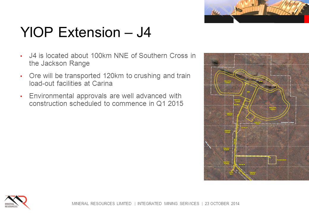 YIOP Extension – J4 J4 is located about 100km NNE of Southern Cross in the Jackson Range Ore will be transported 120km to crushing and train load-out facilities at Carina Environmental approvals are well advanced with construction scheduled to commence in Q MINERAL RESOURCES LIMITED | INTEGRATED MINING SERVICES | 23 OCTOBER 2014