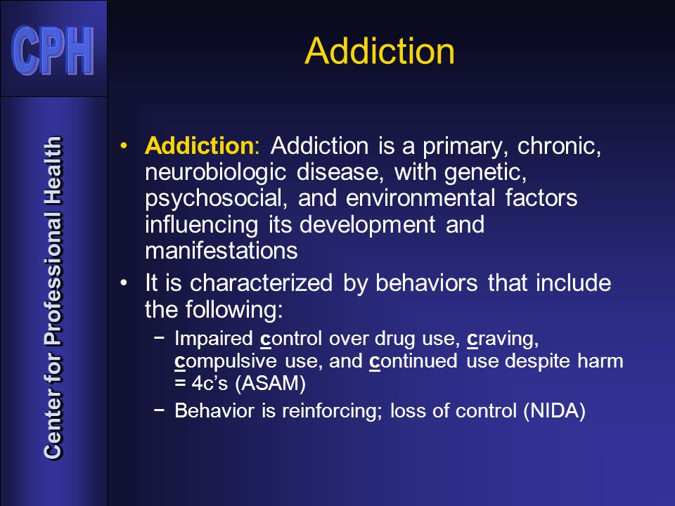 Center for Professional Health Addiction Addiction: Addiction is a primary, chronic, neurobiologic disease, with genetic, psychosocial, and environmental factors influencing its development and manifestations It is characterized by behaviors that include the following: −Impaired c ontrol over drug use, craving, compulsive use, and continued use despite harm = 4c's (ASAM) −Behavior is reinforcing; loss of control (NIDA)