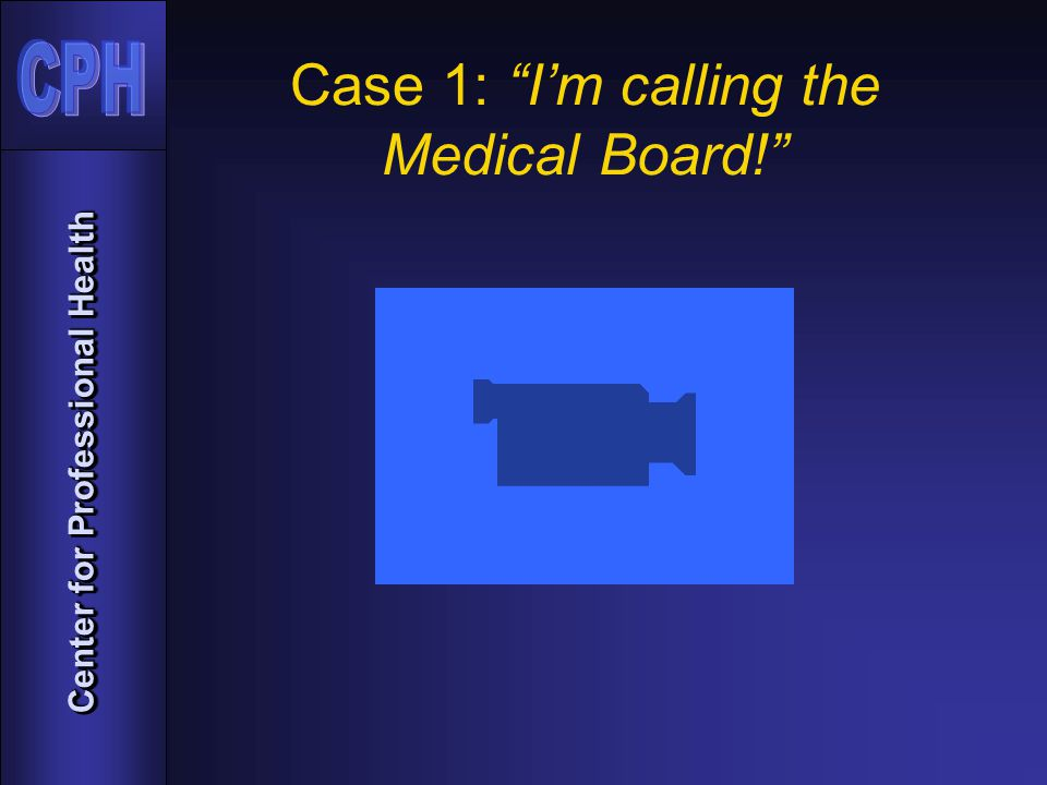 Center for Professional Health Case 1: I'm calling the Medical Board!