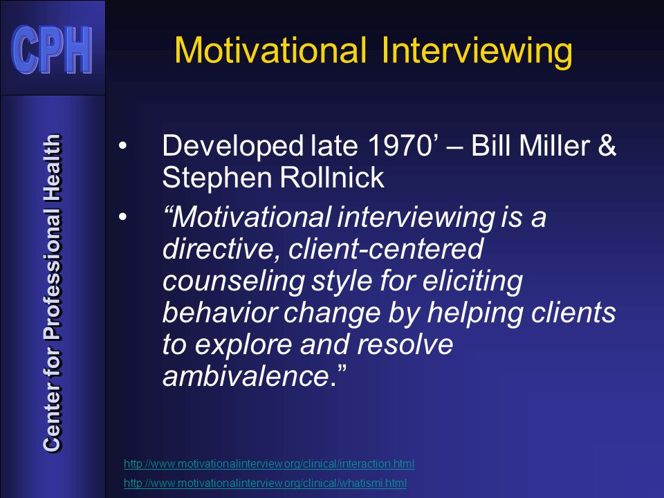 Center for Professional Health Motivational Interviewing Developed late 1970' – Bill Miller & Stephen Rollnick Motivational interviewing is a directive, client-centered counseling style for eliciting behavior change by helping clients to explore and resolve ambivalence. http://www.motivationalinterview.org/clinical/interaction.html http://www.motivationalinterview.org/clinical/whatismi.html